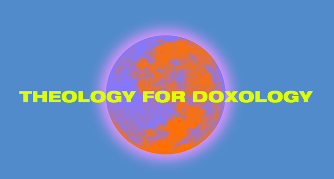 THEOLOGY FOR DOXOLOGY