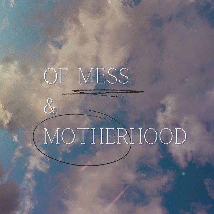 Of Mess & Motherhood