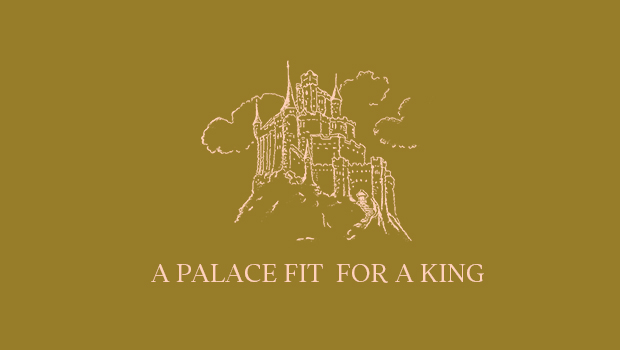 A PALACE FIT FOR A KING